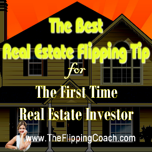 Real Estate Flipping Tip for the First Time Real Estate Investor